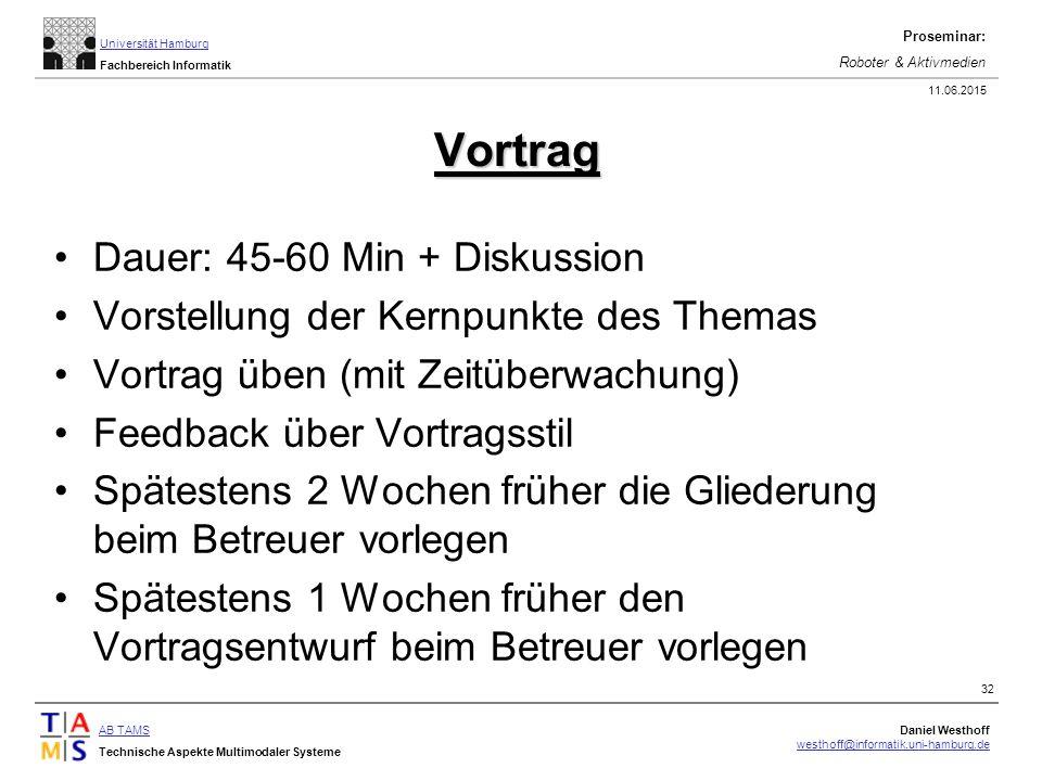 AB TAMS Technische Aspekte Multimodaler Systeme Daniel Westhoff westhoff@informatik.uni-hamburg.de Universität Hamburg Fachbereich Informatik Proseminar: Roboter & Aktivmedien 11.06.2015 32 Vortrag Dauer: 45-60 Min + Diskussion Vorstellung der Kernpunkte des Themas Vortrag üben (mit Zeitüberwachung) Feedback über Vortragsstil Spätestens 2 Wochen früher die Gliederung beim Betreuer vorlegen Spätestens 1 Wochen früher den Vortragsentwurf beim Betreuer vorlegen