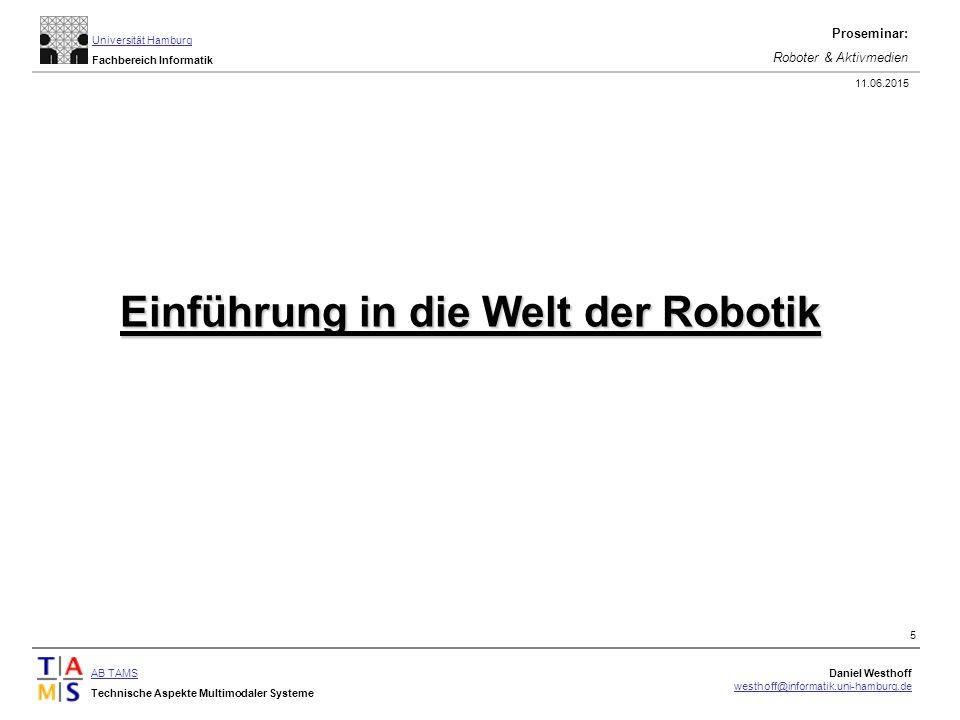 AB TAMS Technische Aspekte Multimodaler Systeme Daniel Westhoff westhoff@informatik.uni-hamburg.de Universität Hamburg Fachbereich Informatik Proseminar: Roboter & Aktivmedien 11.06.2015 5 Einführung in die Welt der Robotik