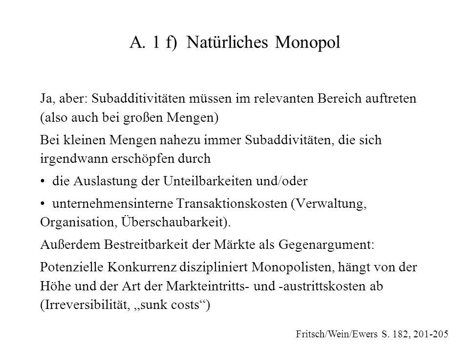 A. 1 f) Natürliches Monopol Ja, aber: Subadditivitäten müssen im relevanten Bereich auftreten (also auch bei großen Mengen) Bei kleinen Mengen nahezu
