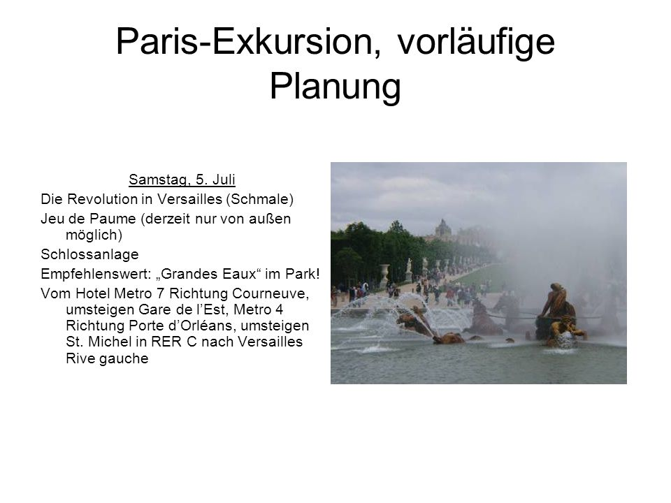 Paris-Exkursion, vorläufige Planung Samstag, 5. Juli Die Revolution in Versailles (Schmale) Jeu de Paume (derzeit nur von außen möglich) Schlossanlage