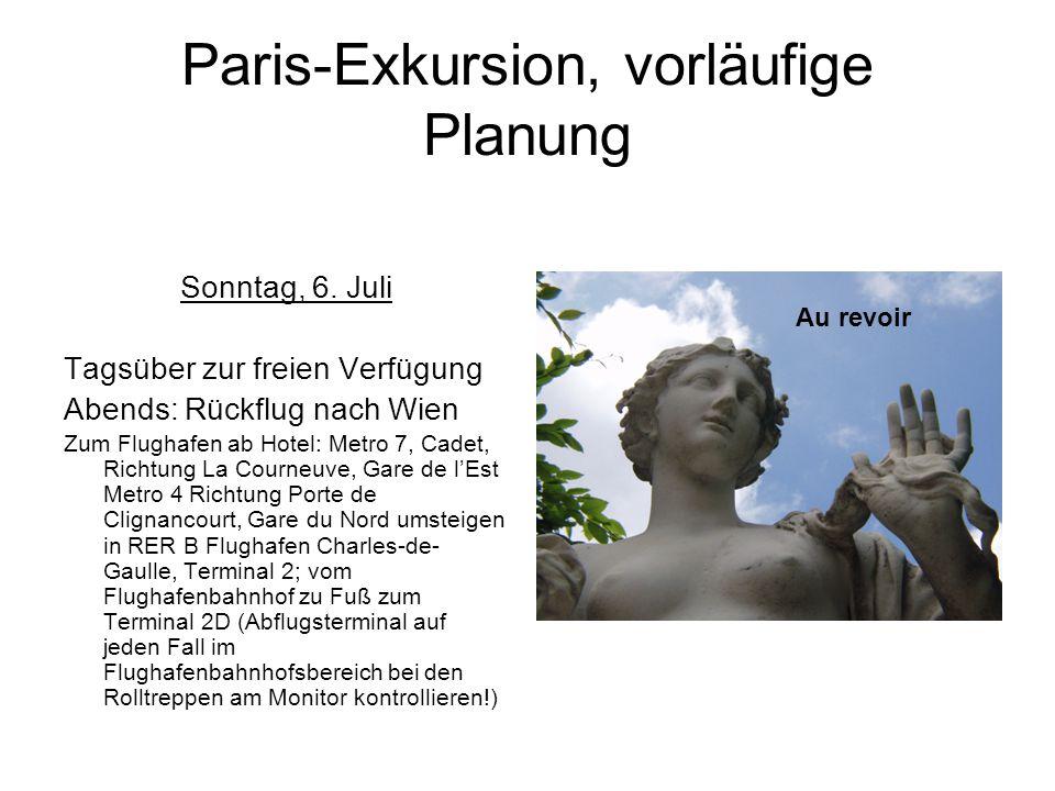 Paris-Exkursion, vorläufige Planung Sonntag, 6. Juli Tagsüber zur freien Verfügung Abends: Rückflug nach Wien Zum Flughafen ab Hotel: Metro 7, Cadet,