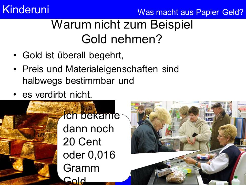 Kinderuni Was macht aus Papier Geld? 28 © Anselm Dohle-Beltinger 2005 Warum nicht zum Beispiel Gold nehmen? Gold ist überall begehrt, Preis und Materi