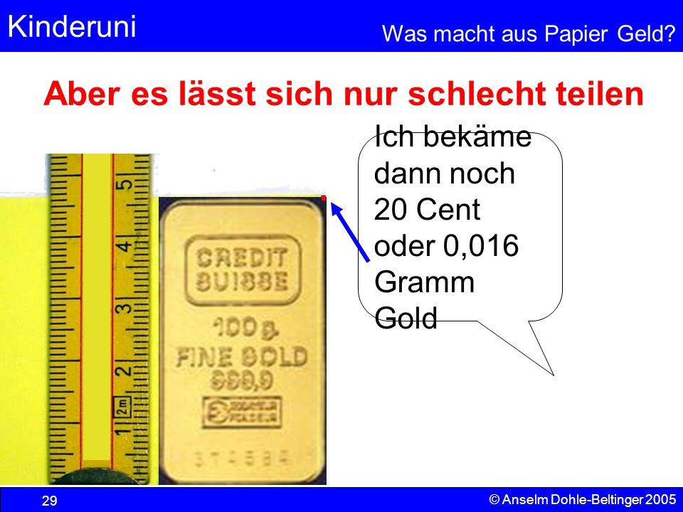 Kinderuni Was macht aus Papier Geld? 29 © Anselm Dohle-Beltinger 2005 Ich bekäme dann noch 20 Cent oder 0,016 Gramm Gold Aber es lässt sich nur schlec
