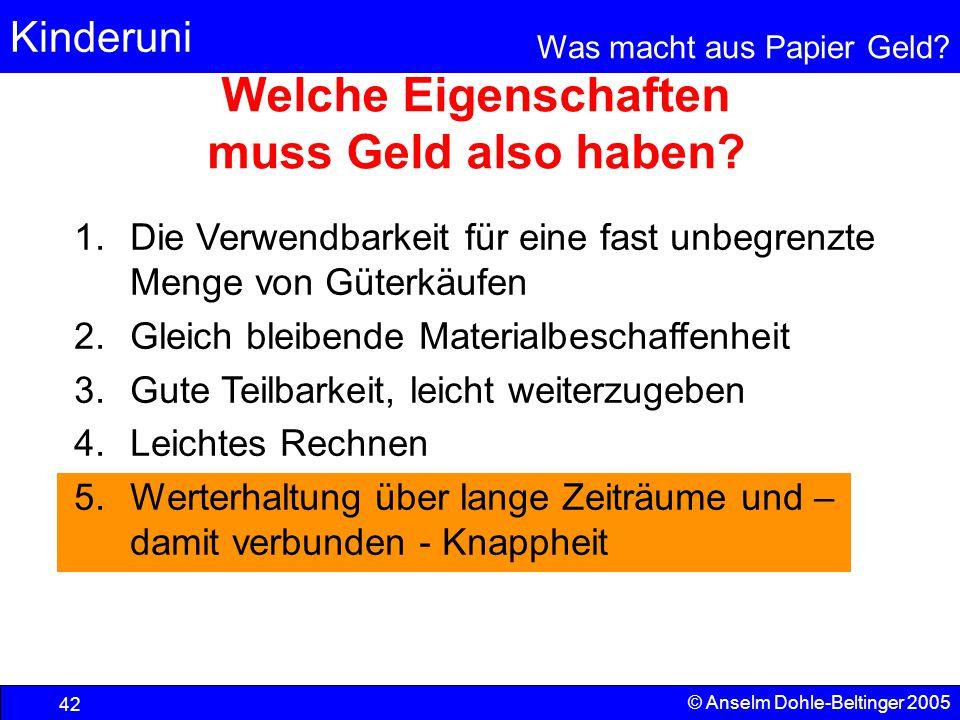 Kinderuni Was macht aus Papier Geld? 42 © Anselm Dohle-Beltinger 2005 Welche Eigenschaften muss Geld also haben? 1.Die Verwendbarkeit für eine fast un