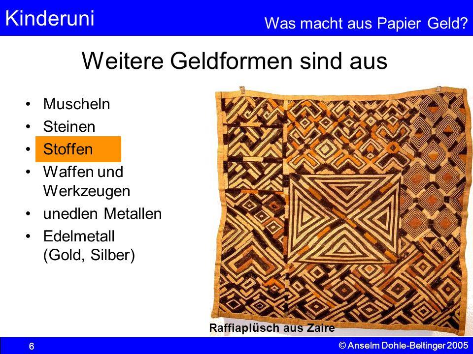 Kinderuni Was macht aus Papier Geld? 6 © Anselm Dohle-Beltinger 2005 Muscheln Steinen Stoffen Waffen und Werkzeugen unedlen Metallen Edelmetall (Gold,