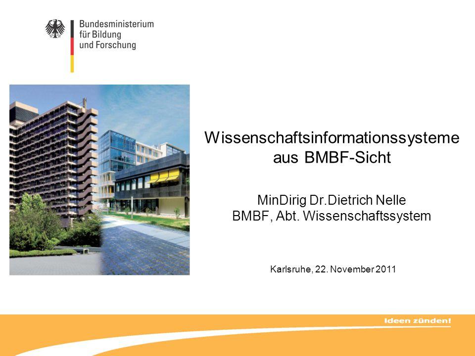Wissenschaftsinformationssysteme aus BMBF-Sicht MinDirig Dr.Dietrich Nelle BMBF, Abt. Wissenschaftssystem Karlsruhe, 22. November 2011