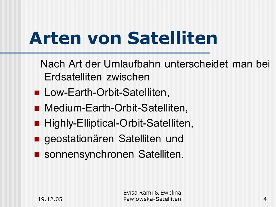 19.12.05 Evisa Rami & Ewelina Pawlowska-Satelliten4 Arten von Satelliten Nach Art der Umlaufbahn unterscheidet man bei Erdsatelliten zwischen Low-Earth-Orbit-Satelliten, Medium-Earth-Orbit-Satelliten, Highly-Elliptical-Orbit-Satelliten, geostationären Satelliten und sonnensynchronen Satelliten.