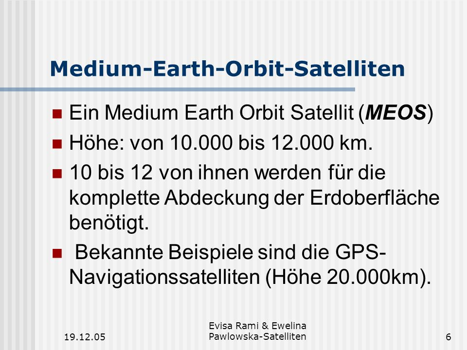 19.12.05 Evisa Rami & Ewelina Pawlowska-Satelliten6 Medium-Earth-Orbit-Satelliten Ein Medium Earth Orbit Satellit (MEOS) Höhe: von 10.000 bis 12.000 k