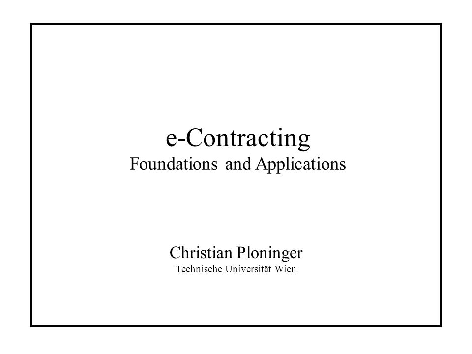 e-Contracting Foundations and Applications Christian Ploninger Technische Universität Wien