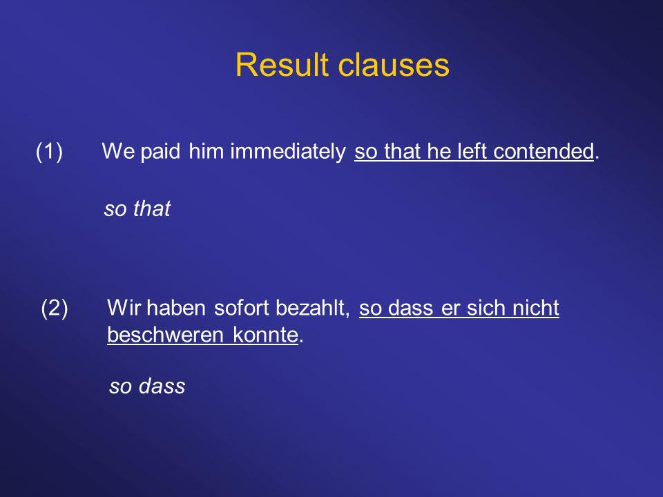 Result clauses (1)We paid him immediately so that he left contended. so that (2)Wir haben sofort bezahlt, so dass er sich nicht beschweren konnte. so