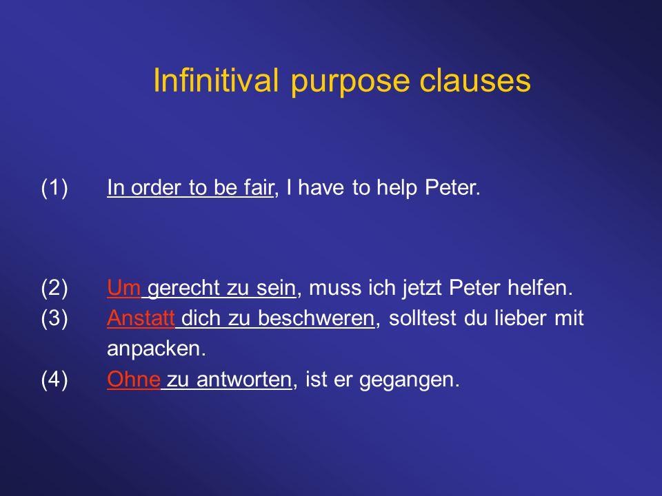 Infinitival purpose clauses (1)In order to be fair, I have to help Peter. (2)Um gerecht zu sein, muss ich jetzt Peter helfen. (3)Anstatt dich zu besch