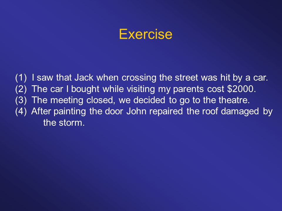 Exercise (1) I saw that Jack when crossing the street was hit by a car. (2) The car I bought while visiting my parents cost $2000. (3) The meeting clo