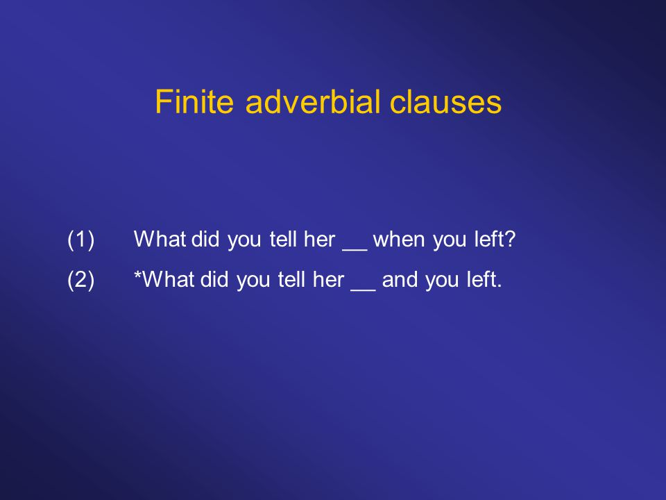 Finite adverbial clauses (1)What did you tell her __ when you left? (2)*What did you tell her __ and you left.