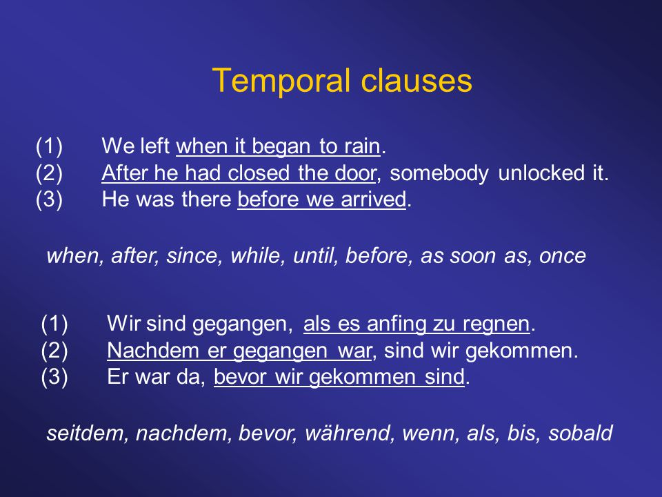Temporal clauses (1)We left when it began to rain. (2)After he had closed the door, somebody unlocked it. (3)He was there before we arrived. when, aft