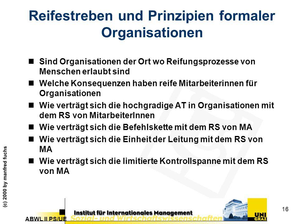 ABWL II PS/UE (c) 2000 by manfred fuchs 16 Reifestreben und Prinzipien formaler Organisationen nSind Organisationen der Ort wo Reifungsprozesse von Menschen erlaubt sind nWelche Konsequenzen haben reife Mitarbeiterinnen für Organisationen nWie verträgt sich die hochgradige AT in Organisationen mit dem RS von MitarbeiterInnen nWie verträgt sich die Befehlskette mit dem RS von MA nWie verträgt sich die Einheit der Leitung mit dem RS von MA nWie verträgt sich die limitierte Kontrollspanne mit dem RS von MA