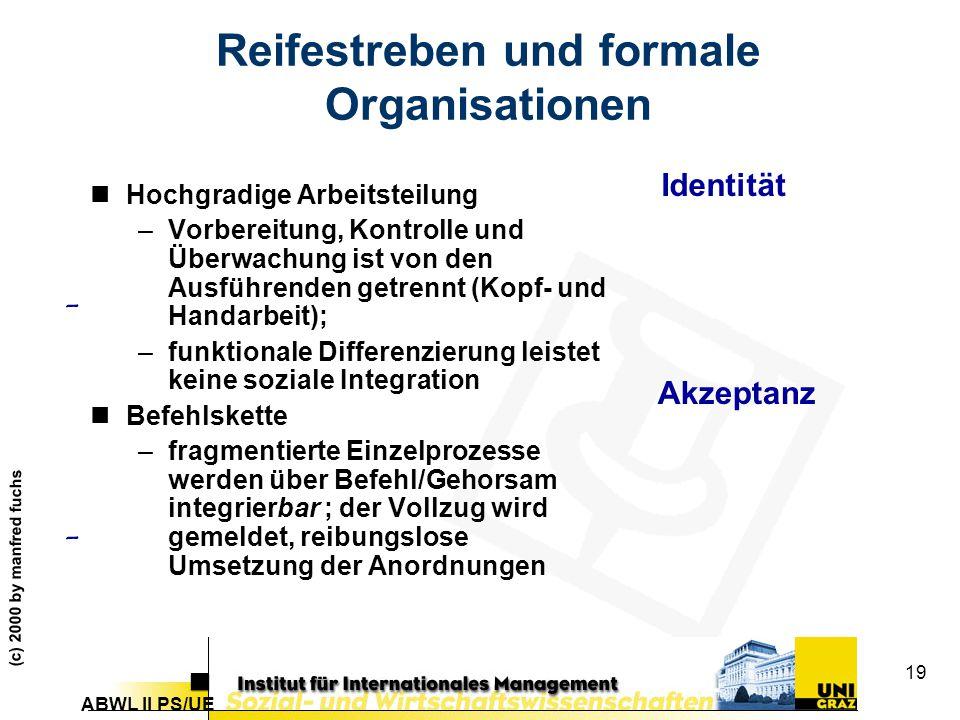 ABWL II PS/UE (c) 2000 by manfred fuchs 19 Reifestreben und formale Organisationen nHochgradige Arbeitsteilung –Vorbereitung, Kontrolle und Überwachung ist von den Ausführenden getrennt (Kopf- und Handarbeit); –funktionale Differenzierung leistet keine soziale Integration nBefehlskette –fragmentierte Einzelprozesse werden über Befehl/Gehorsam integrierbar ; der Vollzug wird gemeldet, reibungslose Umsetzung der Anordnungen Identität Akzeptanz - -