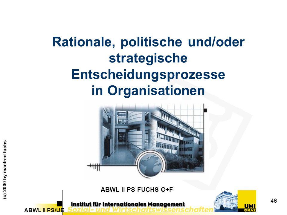 ABWL II PS/UE (c) 2000 by manfred fuchs 46 Rationale, politische und/oder strategische Entscheidungsprozesse in Organisationen ABWL II PS FUCHS O+F