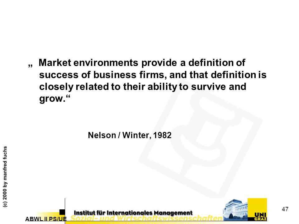 """ABWL II PS/UE (c) 2000 by manfred fuchs 47 """" Market environments provide a definition of success of business firms, and that definition is closely related to their ability to survive and grow. Nelson / Winter, 1982"""