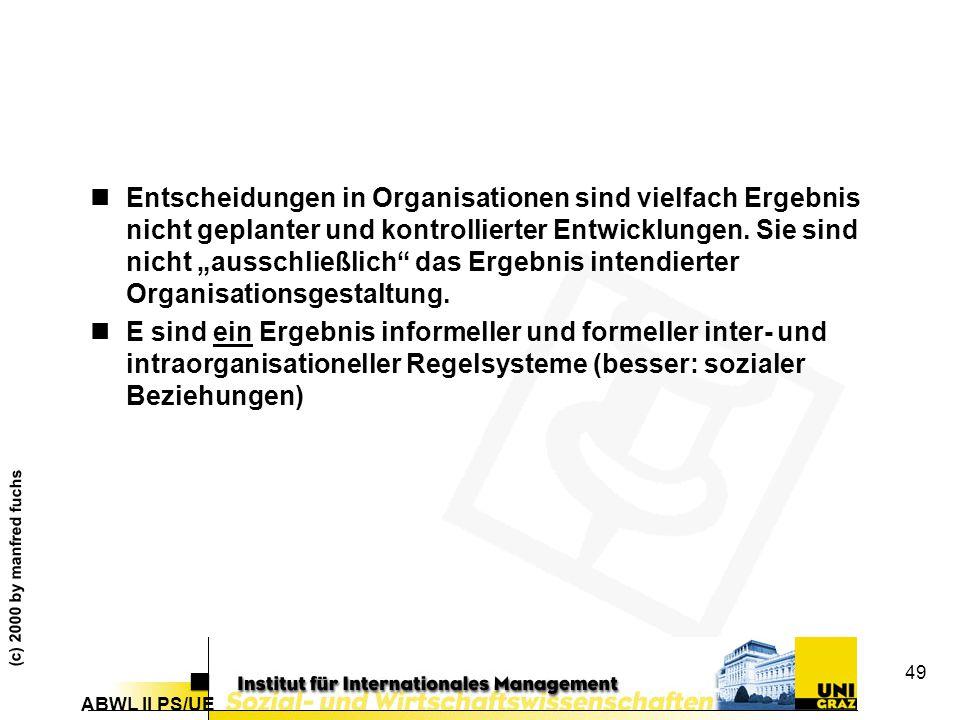 ABWL II PS/UE (c) 2000 by manfred fuchs 49 nEntscheidungen in Organisationen sind vielfach Ergebnis nicht geplanter und kontrollierter Entwicklungen.