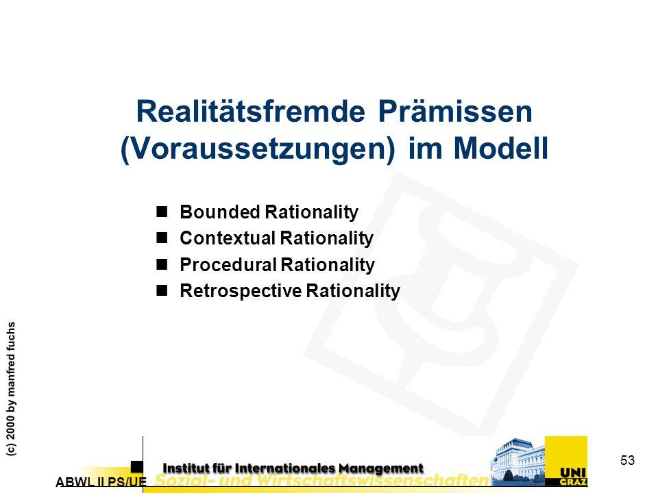ABWL II PS/UE (c) 2000 by manfred fuchs 53 Realitätsfremde Prämissen (Voraussetzungen) im Modell nBounded Rationality nContextual Rationality nProcedu