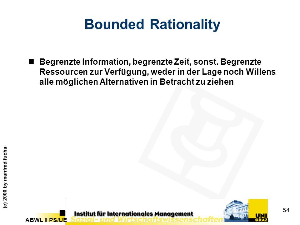 ABWL II PS/UE (c) 2000 by manfred fuchs 54 Bounded Rationality nBegrenzte Information, begrenzte Zeit, sonst.