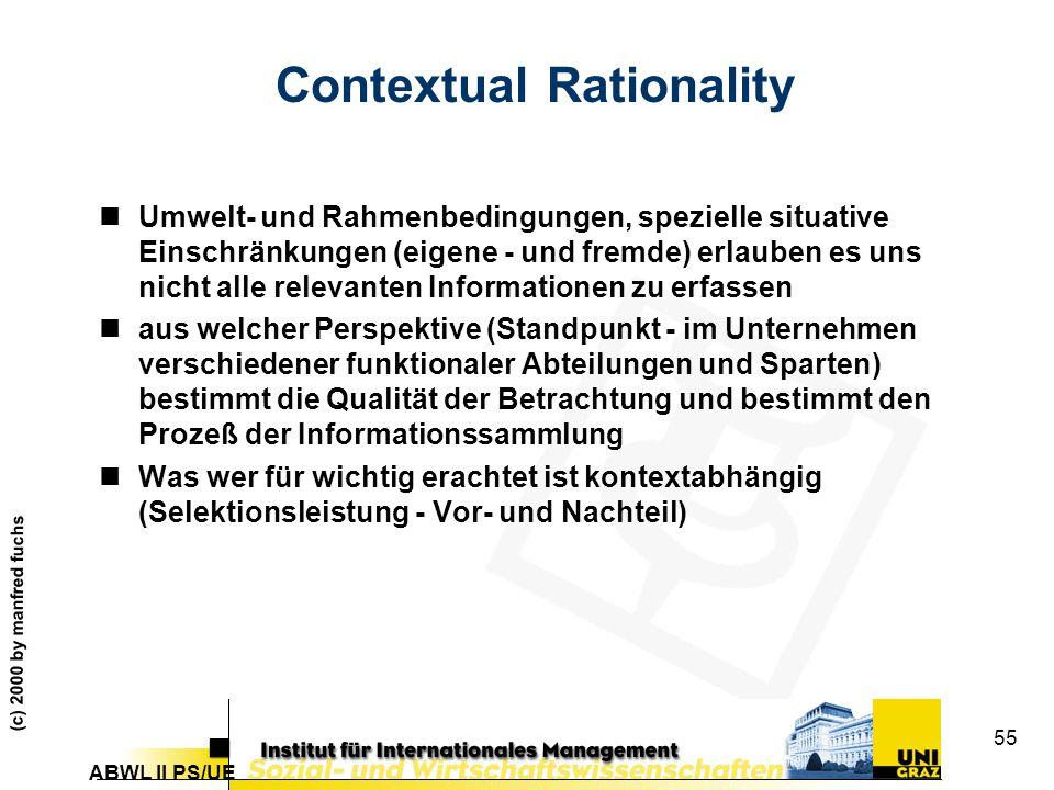 ABWL II PS/UE (c) 2000 by manfred fuchs 55 Contextual Rationality nUmwelt- und Rahmenbedingungen, spezielle situative Einschränkungen (eigene - und fremde) erlauben es uns nicht alle relevanten Informationen zu erfassen naus welcher Perspektive (Standpunkt - im Unternehmen verschiedener funktionaler Abteilungen und Sparten) bestimmt die Qualität der Betrachtung und bestimmt den Prozeß der Informationssammlung nWas wer für wichtig erachtet ist kontextabhängig (Selektionsleistung - Vor- und Nachteil)
