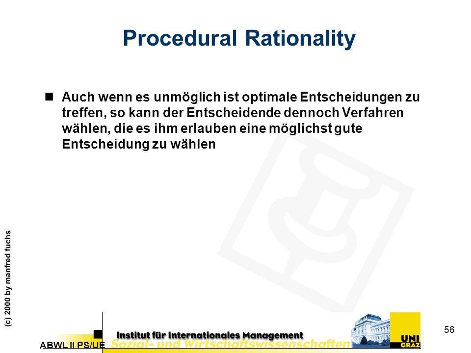 ABWL II PS/UE (c) 2000 by manfred fuchs 56 Procedural Rationality nAuch wenn es unmöglich ist optimale Entscheidungen zu treffen, so kann der Entscheidende dennoch Verfahren wählen, die es ihm erlauben eine möglichst gute Entscheidung zu wählen