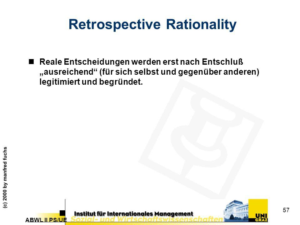 """ABWL II PS/UE (c) 2000 by manfred fuchs 57 Retrospective Rationality nReale Entscheidungen werden erst nach Entschluß """"ausreichend (für sich selbst und gegenüber anderen) legitimiert und begründet."""