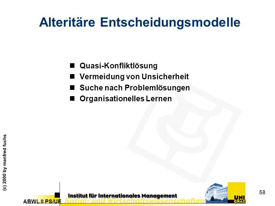 ABWL II PS/UE (c) 2000 by manfred fuchs 58 Alteritäre Entscheidungsmodelle nQuasi-Konfliktlösung nVermeidung von Unsicherheit nSuche nach Problemlösungen nOrganisationelles Lernen