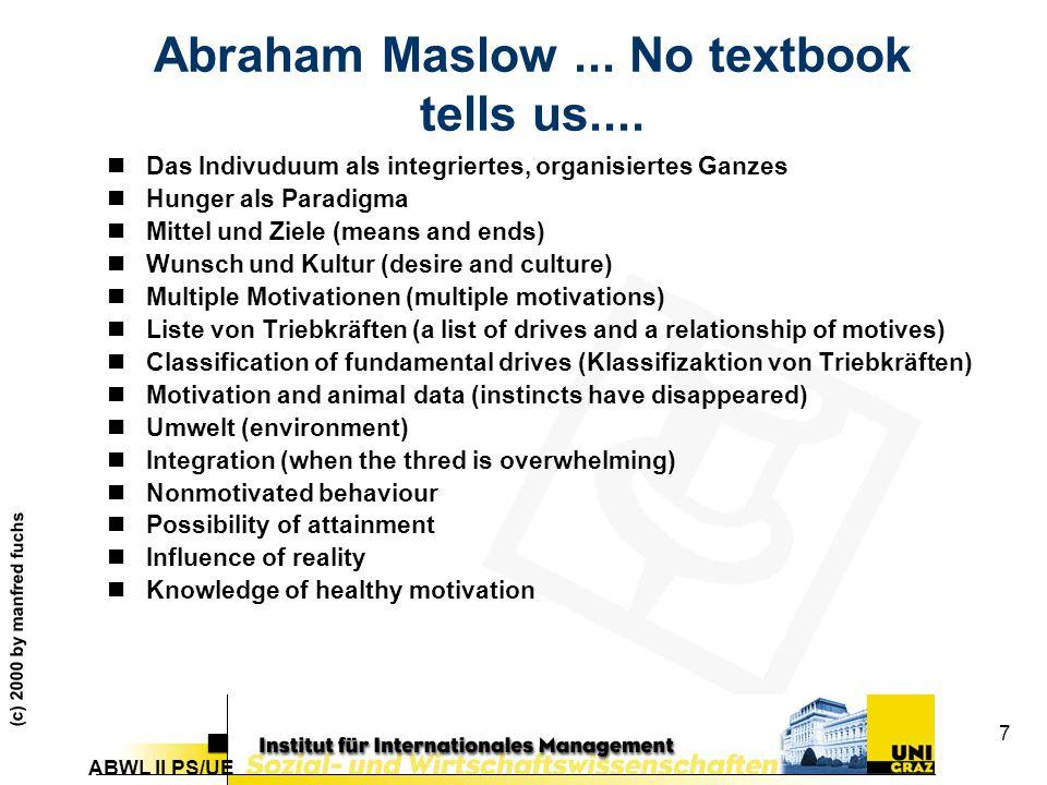 ABWL II PS/UE (c) 2000 by manfred fuchs 7 Abraham Maslow... No textbook tells us.... nDas Indivuduum als integriertes, organisiertes Ganzes nHunger al