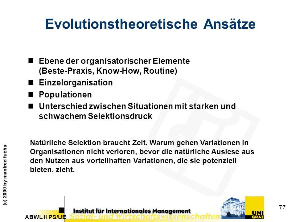 ABWL II PS/UE (c) 2000 by manfred fuchs 77 Evolutionstheoretische Ansätze nEbene der organisatorischer Elemente (Beste-Praxis, Know-How, Routine) nEinzelorganisation nPopulationen nUnterschied zwischen Situationen mit starken und schwachem Selektionsdruck Natürliche Selektion braucht Zeit.