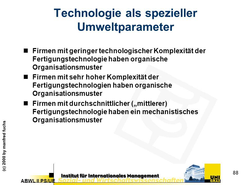 """ABWL II PS/UE (c) 2000 by manfred fuchs 88 Technologie als spezieller Umweltparameter nFirmen mit geringer technologischer Komplexität der Fertigungstechnologie haben organische Organisationsmuster nFirmen mit sehr hoher Komplexität der Fertigungstechnologien haben organische Organisationsmuster nFirmen mit durchschnittlicher (""""mittlerer) Fertigungstechnologie haben ein mechanistisches Organisationsmuster"""