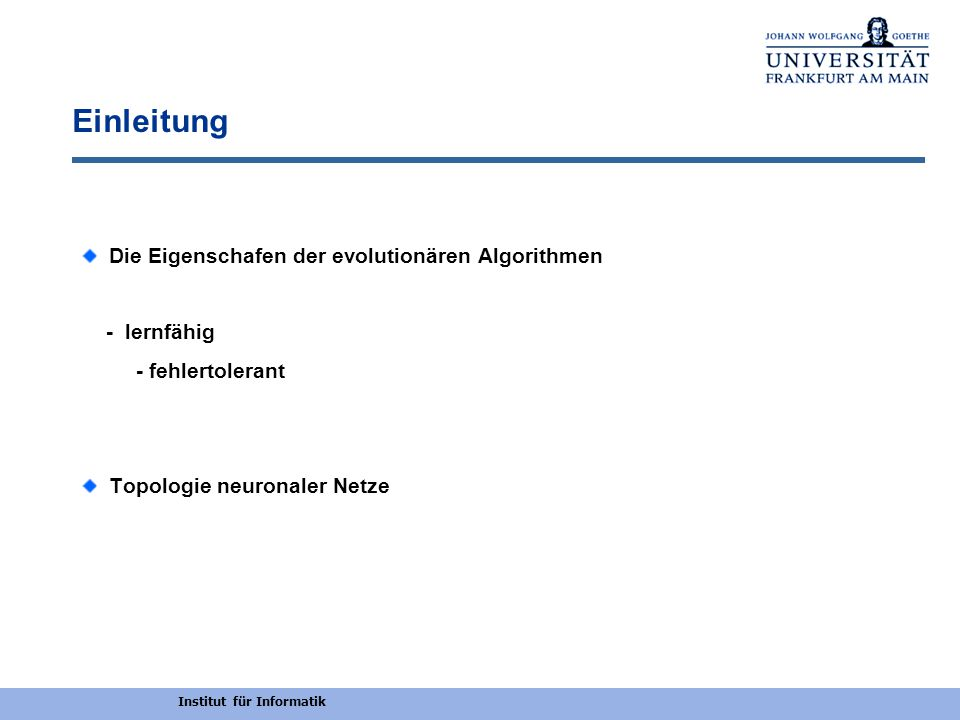 Institut für Informatik Einleitung Die Eigenschafen der evolutionären Algorithmen - lernfähig - fehlertolerant Topologie neuronaler Netze