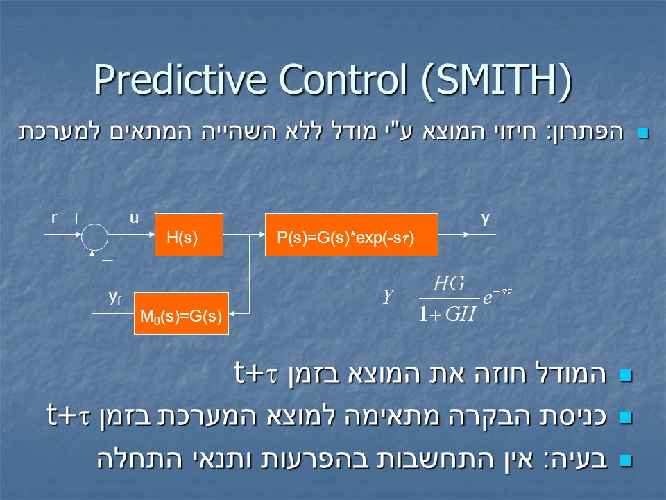 הפתרון : חיזוי המוצא ע י מודל ללא השהייה המתאים למערכת הפתרון : חיזוי המוצא ע י מודל ללא השהייה המתאים למערכת Predictive Control (SMITH) המודל חוזה את המוצא בזמן t+  המודל חוזה את המוצא בזמן t+  כניסת הבקרה מתאימה למוצא המערכת בזמן t+  כניסת הבקרה מתאימה למוצא המערכת בזמן t+  בעיה : אין התחשבות בהפרעות ותנאי התחלה בעיה : אין התחשבות בהפרעות ותנאי התחלה H(s) P(s)=G(s)*exp(-s  ) M 0 (s)=G(s) ruy yfyf