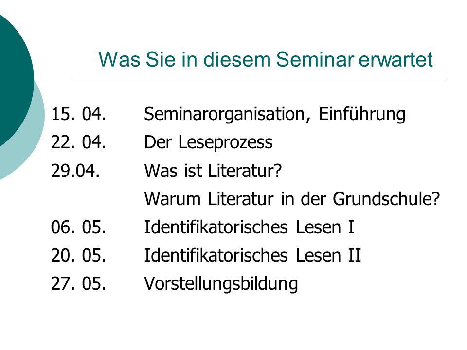 Was Sie in diesem Seminar erwartet 15. 04. Seminarorganisation, Einführung 22. 04.Der Leseprozess 29.04. Was ist Literatur? Warum Literatur in der Gru