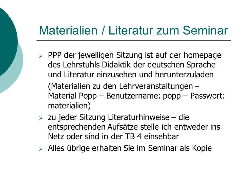 Materialien / Literatur zum Seminar  PPP der jeweiligen Sitzung ist auf der homepage des Lehrstuhls Didaktik der deutschen Sprache und Literatur einz