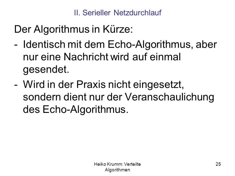 Heiko Krumm: Verteilte Algorithmen 25 II. Serieller Netzdurchlauf Der Algorithmus in Kürze: -Identisch mit dem Echo-Algorithmus, aber nur eine Nachric
