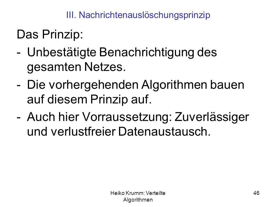 Heiko Krumm: Verteilte Algorithmen 46 III. Nachrichtenauslöschungsprinzip Das Prinzip: -Unbestätigte Benachrichtigung des gesamten Netzes. -Die vorher