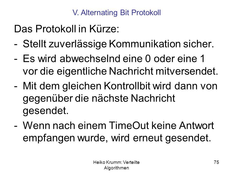 Heiko Krumm: Verteilte Algorithmen 75 V. Alternating Bit Protokoll Das Protokoll in Kürze: -Stellt zuverlässige Kommunikation sicher. -Es wird abwechs