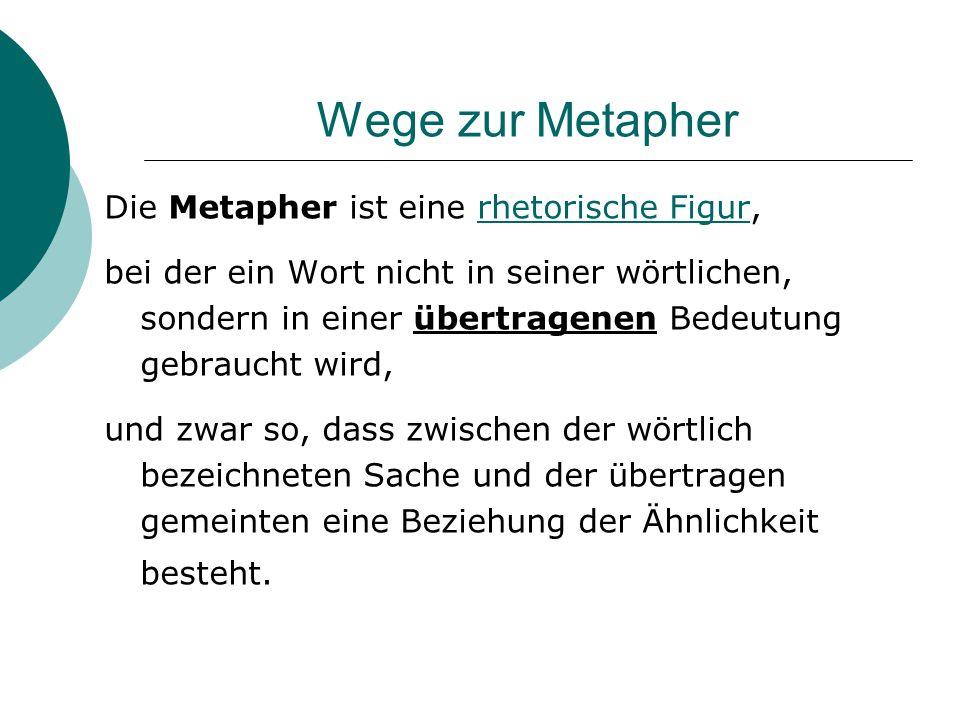 Wege zur Metapher Die Metapher ist eine rhetorische Figur,rhetorische Figur bei der ein Wort nicht in seiner wörtlichen, sondern in einer übertragenen