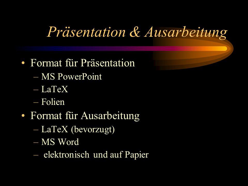 Präsentation & Ausarbeitung Format für Präsentation –MS PowerPoint –LaTeX –Folien Format für Ausarbeitung –LaTeX (bevorzugt) –MS Word – elektronisch und auf Papier