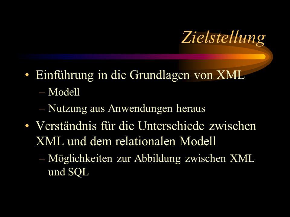 Zielstellung Einführung in die Grundlagen von XML –Modell –Nutzung aus Anwendungen heraus Verständnis für die Unterschiede zwischen XML und dem relationalen Modell –Möglichkeiten zur Abbildung zwischen XML und SQL