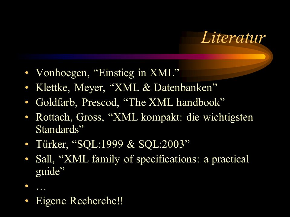 Literatur Vonhoegen, Einstieg in XML Klettke, Meyer, XML & Datenbanken Goldfarb, Prescod, The XML handbook Rottach, Gross, XML kompakt: die wichtigsten Standards Türker, SQL:1999 & SQL:2003 Sall, XML family of specifications: a practical guide … Eigene Recherche!!
