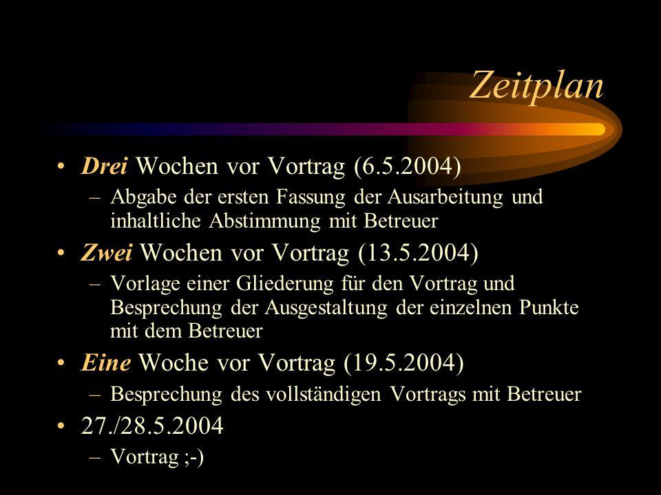 Zeitplan Drei Wochen vor Vortrag (6.5.2004) –Abgabe der ersten Fassung der Ausarbeitung und inhaltliche Abstimmung mit Betreuer Zwei Wochen vor Vortra
