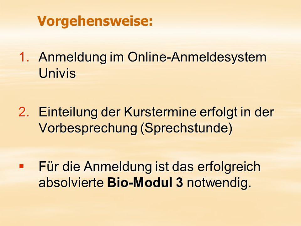 1.Anmeldung im Online-Anmeldesystem Univis 2.Einteilung der Kurstermine erfolgt in der Vorbesprechung (Sprechstunde)  Für die Anmeldung ist das erfolgreich absolvierte Bio-Modul 3 notwendig.