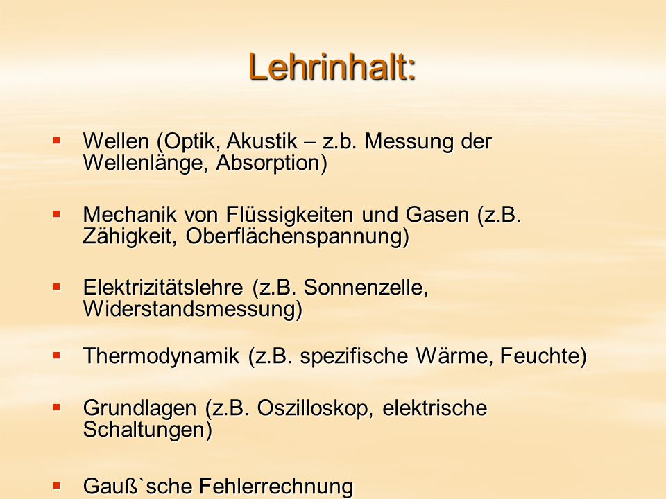 Lehrinhalt:  Wellen (Optik, Akustik – z.b. Messung der Wellenlänge, Absorption)  Mechanik von Flüssigkeiten und Gasen (z.B. Zähigkeit, Oberflächensp