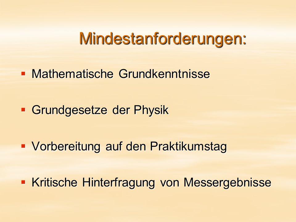 Mindestanforderungen:  Mathematische Grundkenntnisse  Grundgesetze der Physik  Vorbereitung auf den Praktikumstag  Kritische Hinterfragung von Messergebnisse