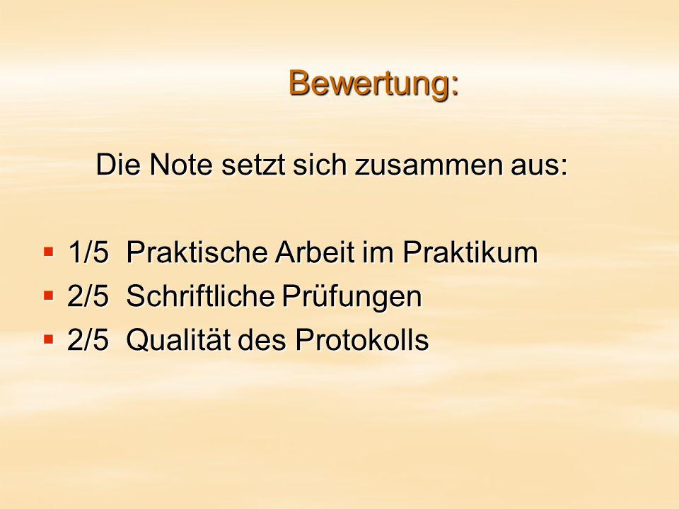 Bewertung: Die Note setzt sich zusammen aus:  1/5 Praktische Arbeit im Praktikum  2/5 Schriftliche Prüfungen  2/5 Qualität des Protokolls