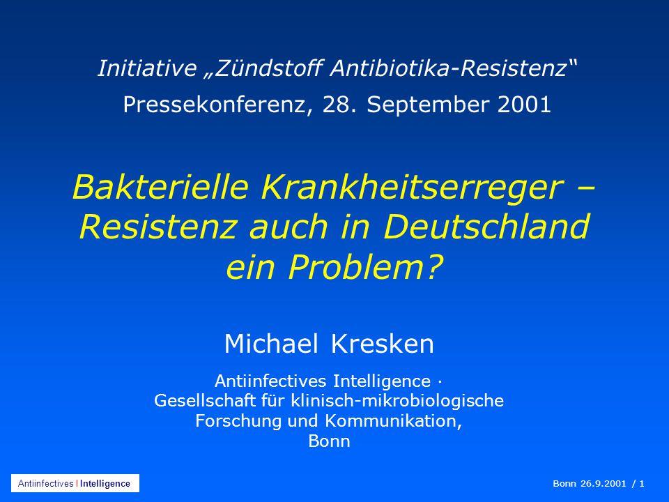 Bonn 26.9.2001 / 1 Antiinfectives I Intelligence Michael Kresken Antiinfectives Intelligence · Gesellschaft für klinisch-mikrobiologische Forschung und Kommunikation, Bonn Bakterielle Krankheitserreger – Resistenz auch in Deutschland ein Problem.