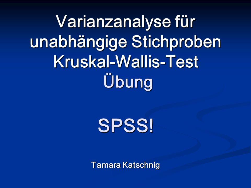 Varianzanalyse für unabhängige Stichproben Kruskal-Wallis-Test Übung SPSS! Tamara Katschnig